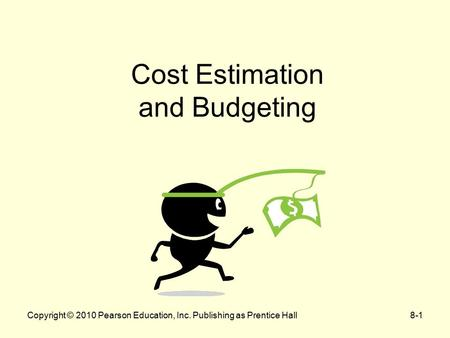 Copyright © 2010 Pearson Education, Inc. Publishing as Prentice Hall8-1 Cost Estimation and Budgeting.