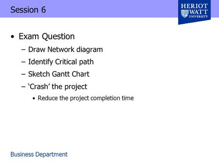 Business Department Session 6 Exam Question –Draw Network diagram –Identify Critical path –Sketch Gantt Chart –'Crash' the project Reduce the project completion.