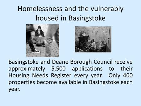 Homelessness and the vulnerably housed in Basingstoke Basingstoke and Deane Borough Council receive approximately 5,500 applications to their Housing Needs.