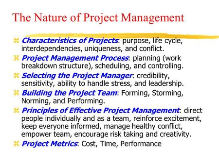 The Nature of Project Management zCharacteristics of Projects: purpose, life cycle, interdependencies, uniqueness, and conflict. zProject Management Process: