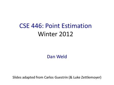 CSE 446: Point Estimation Winter 2012 Dan Weld Slides adapted from Carlos Guestrin (& Luke Zettlemoyer)