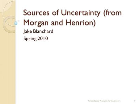 Sources of Uncertainty (from Morgan and Henrion) Jake Blanchard Spring 2010 Uncertainty Analysis for Engineers1.