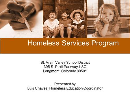 Homeless Services Program St. Vrain Valley School District 395 S. Pratt Parkway-LSC Longmont, Colorado 80501 Presented by Luis Chavez, Homeless Education.