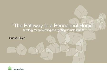 """The Pathway to a Permanent Home"" Strategy for preventing and fighting homelessness Gunnar Sveri."