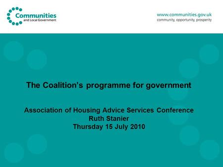 The Coalition's programme for government Association of Housing Advice Services Conference Ruth Stanier Thursday 15 July 2010.