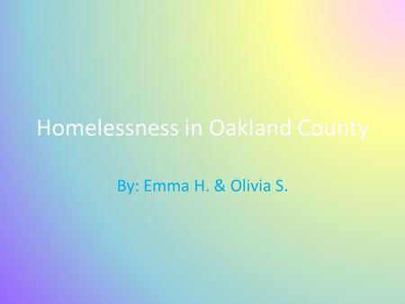 Homelessness in Oakland County By: Emma H. & Olivia S.