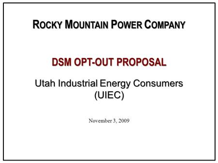 R OCKY M OUNTAIN P OWER C OMPANY DSM OPT-OUT PROPOSAL Utah Industrial Energy Consumers (UIEC) November 3, 2009.