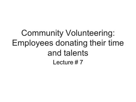Community Volunteering: Employees donating their time and talents Lecture # 7.