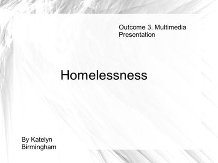 Outcome 3. Multimedia Presentation By Katelyn Birmingham Homelessness.