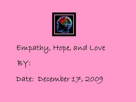 Empathy, Hope, and Love BY: Date: December 17, 2009.