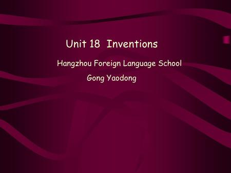 Unit 18 Inventions Hangzhou Foreign Language School Gong Yaodong.