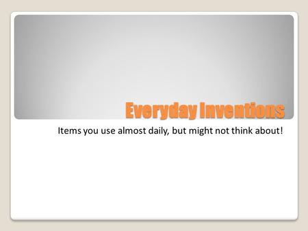 Everyday Inventions Items you use almost daily, but might not think about!