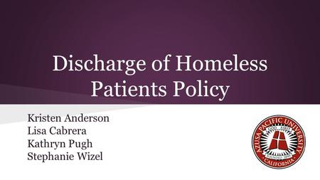 Discharge of Homeless Patients Policy Kristen Anderson Lisa Cabrera Kathryn Pugh Stephanie Wizel.