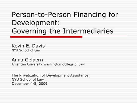 Person-to-Person Financing for Development: Governing the Intermediaries The Privatization of Development Assistance NYU School of Law December 4-5, 2009.