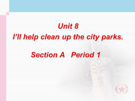 Unit 8 I'll help clean up the city parks. Unit 8 I'll help clean up the city parks. Section A Period 1.
