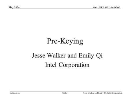 Doc.: IEEE 802.11-04/0476r2 Submission May 2004 Jesse Walker and Emily Qi, Intel CorporationSlide 1 Pre-Keying Jesse Walker and Emily Qi Intel Corporation.