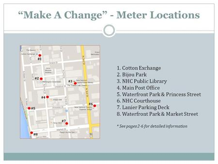 """Make A Change"" - Meter Locations 1. Cotton Exchange 2. Bijou Park 3. NHC Public Library 4. Main Post Office 5. Waterfront Park & Princess Street 6. NHC."