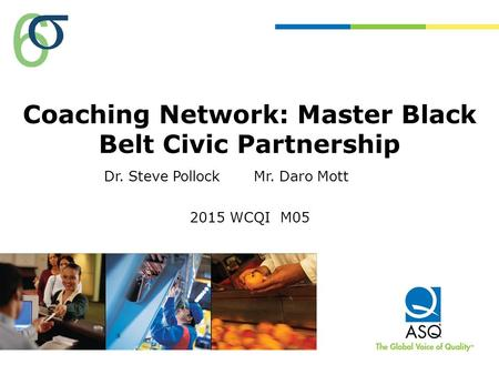 Coaching Network: Master Black Belt Civic Partnership 2015 WCQI M05 Dr. Steve PollockMr. Daro Mott.