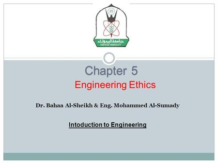 Chapter 5 Dr. Bahaa Al-Sheikh & Eng. Mohammed Al-Sumady Intoduction to Engineering Engineering Ethics.