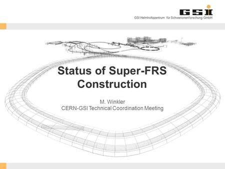 GSI Helmholtzzentrum für Schwerionenforschung GmbH Status of Super-FRS Construction M. Winkler CERN-GSI Technical Coordination Meeting.