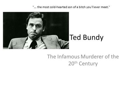 Ted Bundy The Infamous Murderer of the 20 th Century ... the most cold-hearted son of a bitch you'll ever meet.