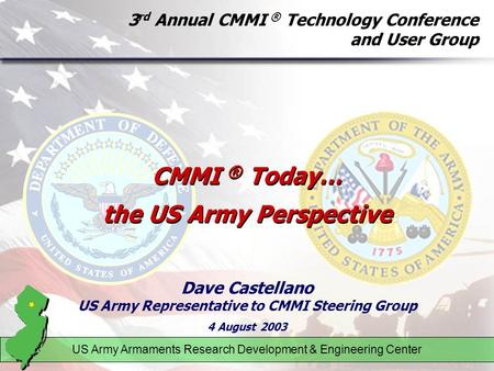 3 rd Annual CMMI ® Technology Conference and User Group Dave Castellano US Army Representative to CMMI Steering Group 4 August 2003 US Army Armaments Research.