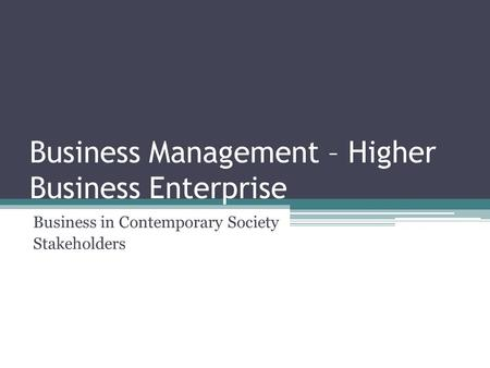 Business Management – Higher Business Enterprise Business in Contemporary Society Stakeholders.