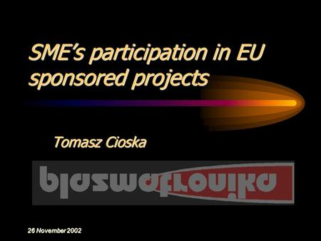 26 November 2002 SME's participation in EU sponsored projects Tomasz Cioska.