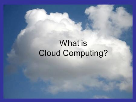 What is the cloud ? IT as a service Cloud allows access to services without user technical knowledge or control of supporting infrastructure Best described.
