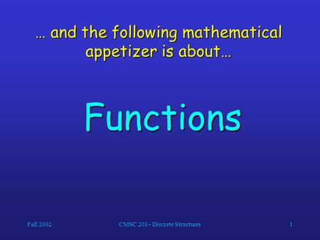 Fall 2002CMSC 203 - Discrete Structures1 … and the following mathematical appetizer is about… Functions.