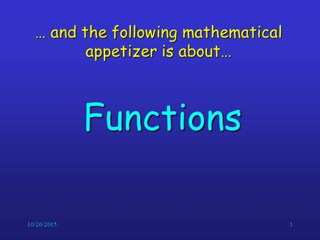 10/26/20151 … and the following mathematical appetizer is about… Functions.
