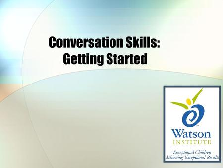 Conversation Skills: Getting Started. Decide: Who You are Going to Talk To? Is it a good time to start a conversation? In a hurry? Supposed to be working?