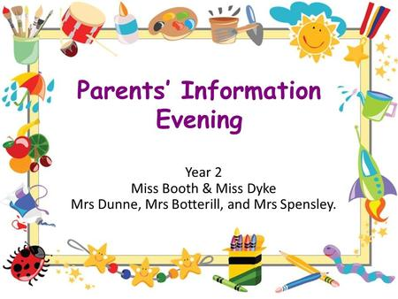 Parents' Information Evening Year 2 Miss Booth & Miss Dyke Mrs Dunne, Mrs Botterill, and Mrs Spensley.