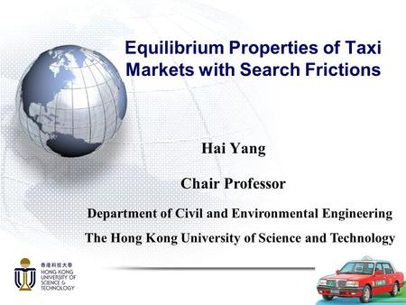 Equilibrium Properties of Taxi Markets with Search Frictions Hai Yang Department of Civil and Environmental Engineering The Hong Kong University of Science.