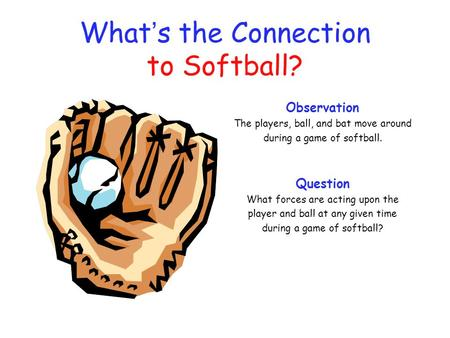 What ' s the Connection to Softball? Observation The players, ball, and bat move around during a game of softball. Question What forces are acting upon.