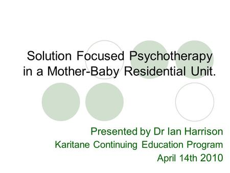 Solution Focused Psychotherapy in a Mother-Baby Residential Unit. Presented by Dr Ian Harrison Karitane Continuing Education Program April 14th 2010.