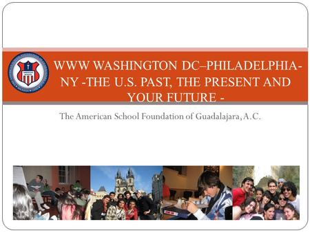 The American School Foundation of Guadalajara, A.C. WWW WASHINGTON DC–PHILADELPHIA- NY -THE U.S. PAST, THE PRESENT AND YOUR FUTURE - 2009-2010.