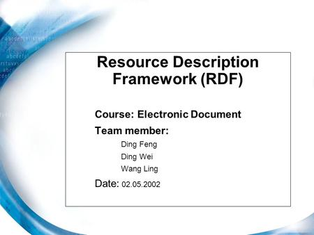Resource Description Framework (RDF) Course: Electronic Document Team member: Ding Feng Ding Wei Wang Ling Date: 02.05.2002.