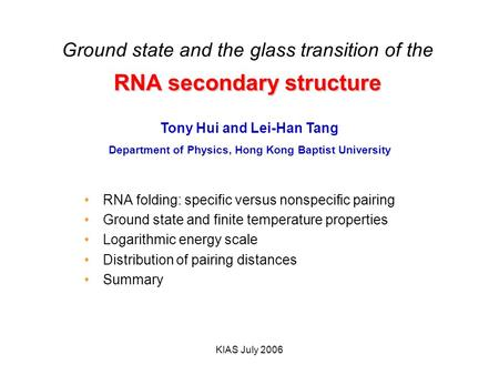 KIAS July 2006 RNA secondary structure Ground state and the glass transition of the RNA secondary structure RNA folding: specific versus nonspecific pairing.