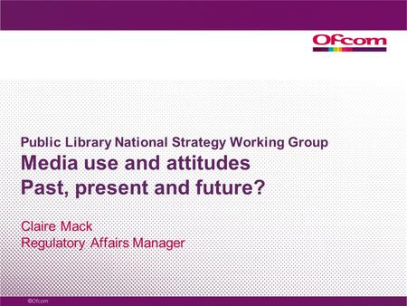 Public Library National Strategy Working Group Media use and attitudes Past, present and future? Claire Mack Regulatory Affairs Manager.