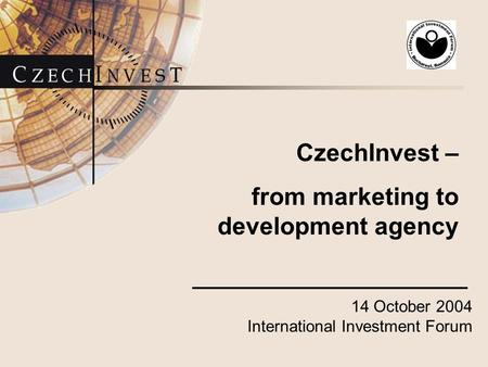 14 October 2004 International Investment Forum CzechInvest – from marketing to development agency.