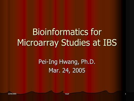 3/24/2005 TIGP 1 Bioinformatics for Microarray Studies at IBS Pei-Ing Hwang, Ph.D. Mar. 24, 2005.