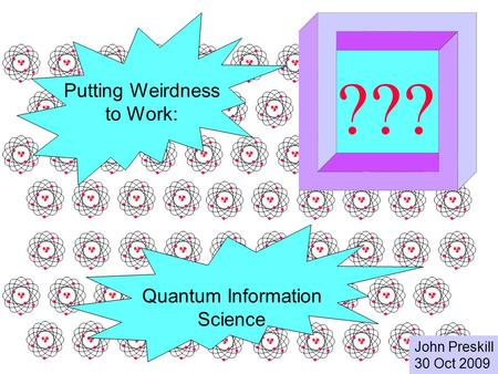 Quantum Information Science John Preskill 30 Oct 2009 ??? Putting Weirdness to Work: