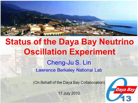 Cheng-Ju S. Lin Lawrence Berkeley National Lab (On Behalf of the Daya Bay Collaboration) 17 July 2010 Status of the Daya Bay Neutrino Oscillation Experiment.