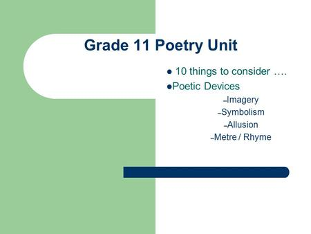 Grade 11 Poetry Unit 10 things to consider …. Poetic Devices – Imagery – Symbolism – Allusion – Metre / Rhyme.