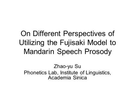 On Different Perspectives of Utilizing the Fujisaki Model to Mandarin Speech Prosody Zhao-yu Su Phonetics Lab, Institute of Linguistics, Academia Sinica.