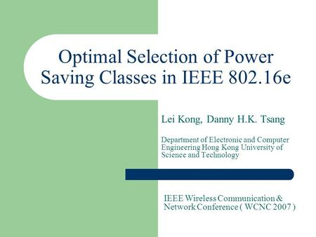 Optimal Selection of Power Saving Classes in IEEE 802.16e Lei Kong, Danny H.K. Tsang Department of Electronic and Computer Engineering Hong Kong University.