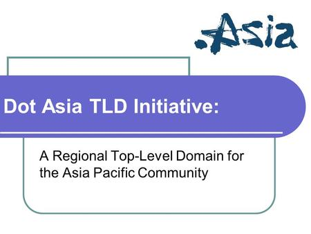 Dot Asia TLD Initiative: A Regional Top-Level Domain for the Asia Pacific Community.