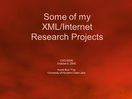 1 Some of my XML/Internet Research Projects CSCI 6530 October 5, 2005 Kwok-Bun Yue University of Houston-Clear Lake.