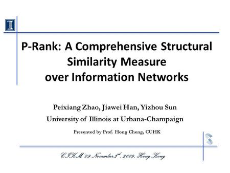 P-Rank: A Comprehensive Structural Similarity Measure over Information Networks CIKM' 09 November 3 rd, 2009, Hong Kong Peixiang Zhao, Jiawei Han, Yizhou.